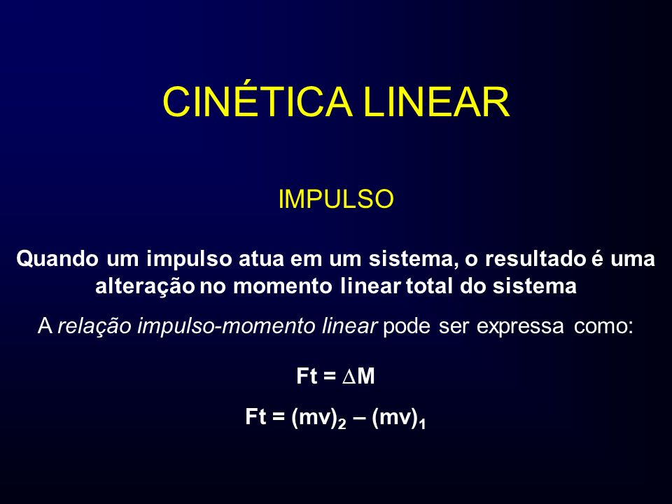 CINÉTICA LINEAR IMPULSO Quando um impulso atua em um sistema, o resultado é uma alteração no momento linear total do sistema A relação impulso-momento