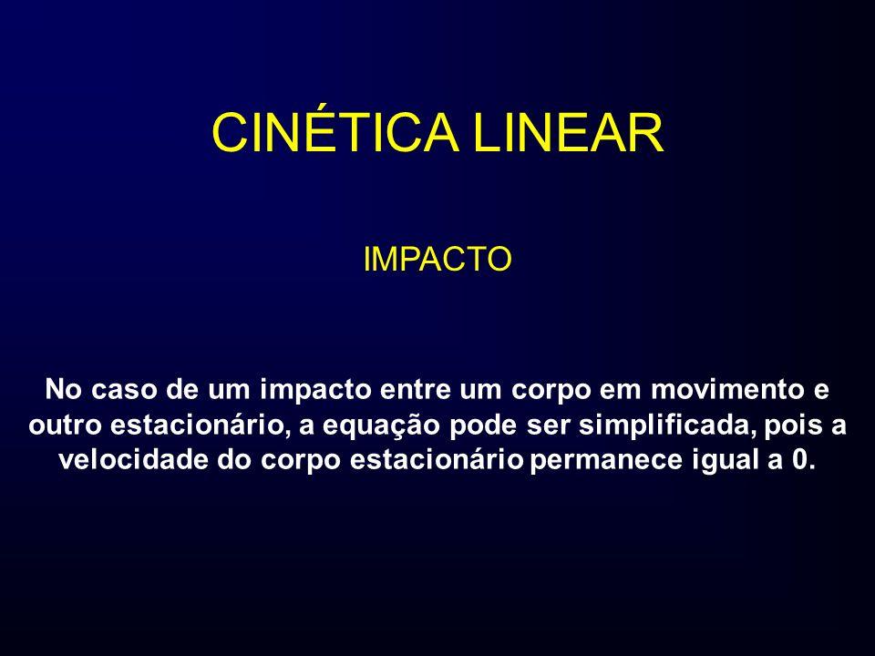CINÉTICA LINEAR IMPACTO No caso de um impacto entre um corpo em movimento e outro estacionário, a equação pode ser simplificada, pois a velocidade do