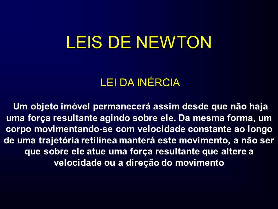 LEIS DE NEWTON Um objeto imóvel permanecerá assim desde que não haja uma força resultante agindo sobre ele. Da mesma forma, um corpo movimentando-se c