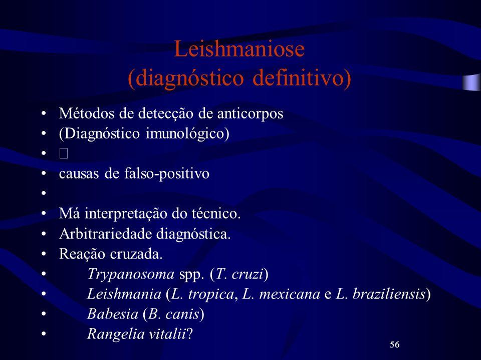 56 Leishmaniose (diagnóstico definitivo) Métodos de detecção de anticorpos (Diagnóstico imunológico) causas de falso-positivo Má interpretação do técn