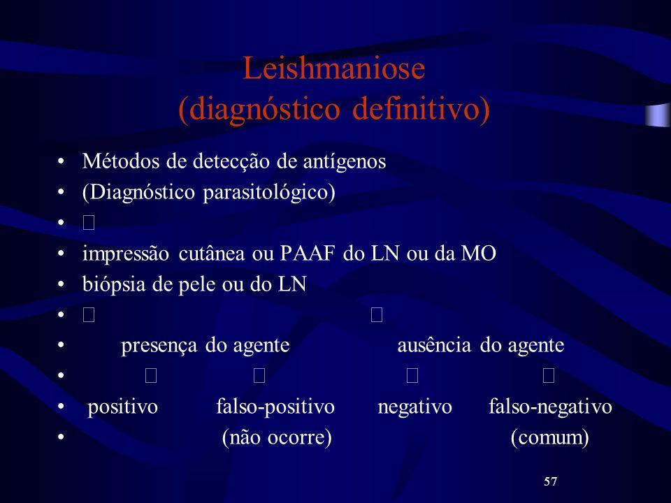 57 Leishmaniose (diagnóstico definitivo) Métodos de detecção de antígenos (Diagnóstico parasitológico) impressão cutânea ou PAAF do LN ou da MO biópsi