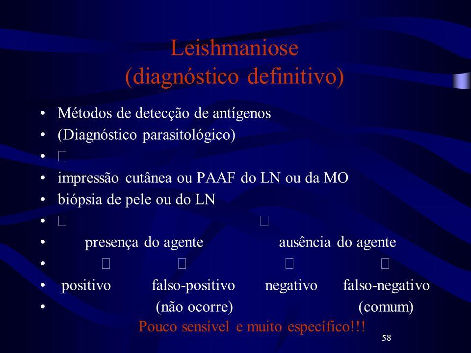 58 Leishmaniose (diagnóstico definitivo) Métodos de detecção de antígenos (Diagnóstico parasitológico) impressão cutânea ou PAAF do LN ou da MO biópsi