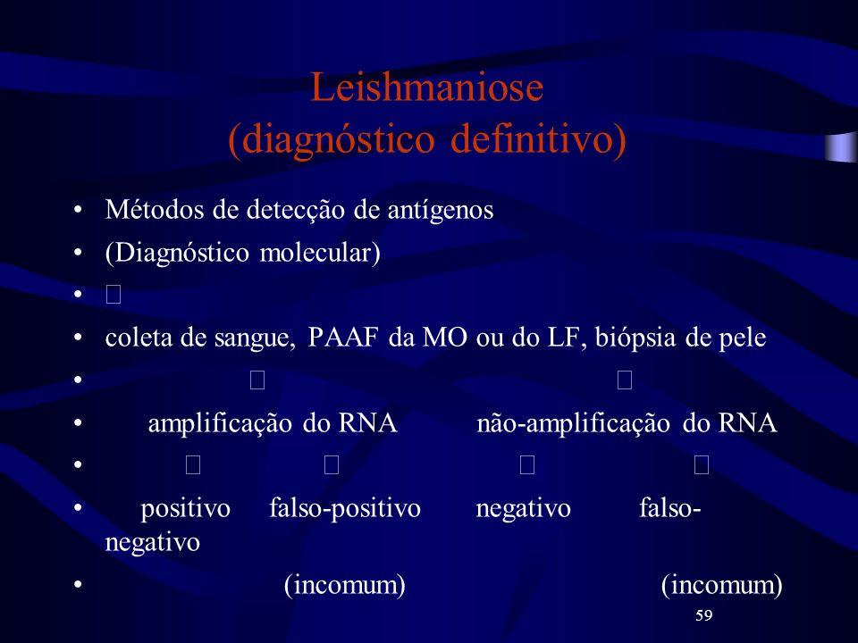 59 Leishmaniose (diagnóstico definitivo) Métodos de detecção de antígenos (Diagnóstico molecular) coleta de sangue, PAAF da MO ou do LF, biópsia de pe