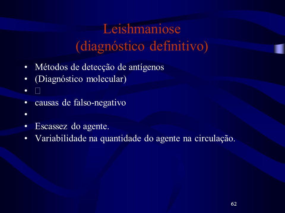 62 Leishmaniose (diagnóstico definitivo) Métodos de detecção de antígenos (Diagnóstico molecular) causas de falso-negativo Escassez do agente. Variabi