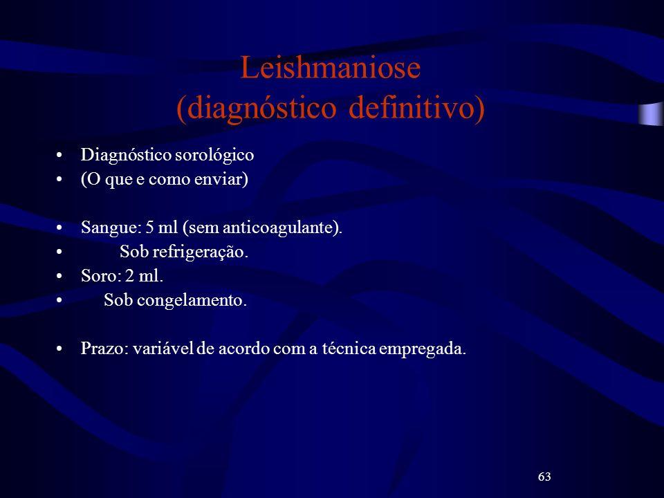 63 Leishmaniose (diagnóstico definitivo) Diagnóstico sorológico (O que e como enviar) Sangue: 5 ml (sem anticoagulante). Sob refrigeração. Soro: 2 ml.