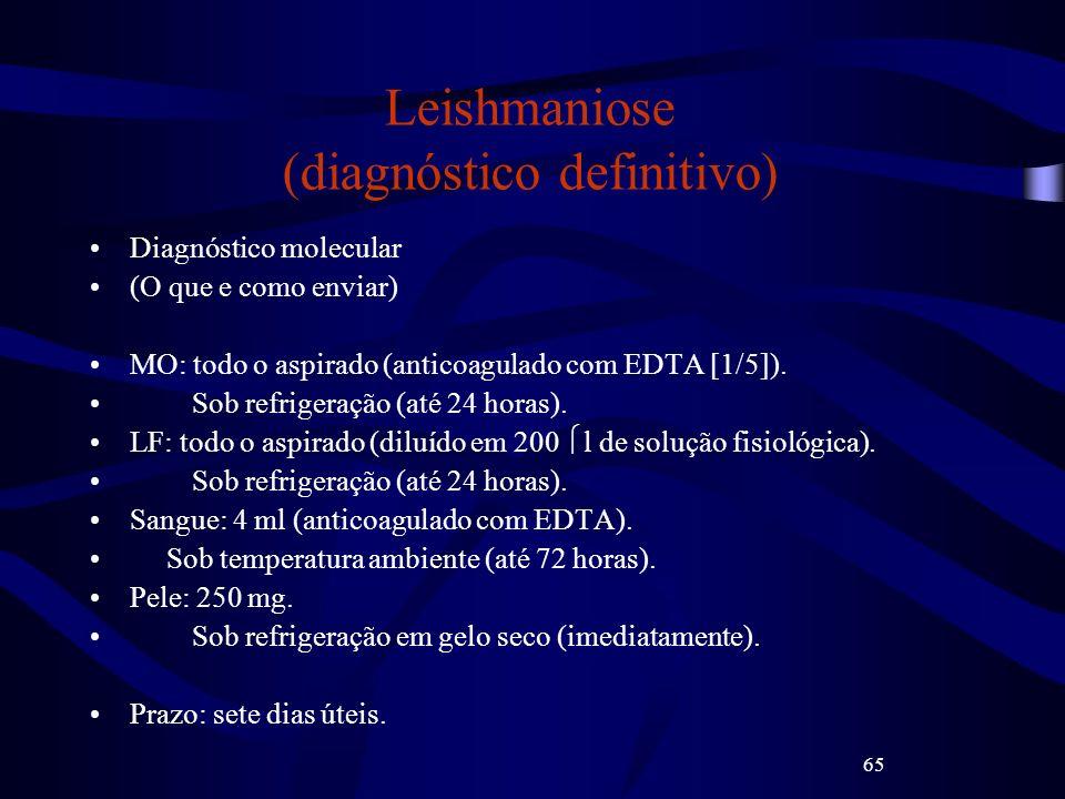 65 Leishmaniose (diagnóstico definitivo) Diagnóstico molecular (O que e como enviar) MO: todo o aspirado (anticoagulado com EDTA [1/5]). Sob refrigera