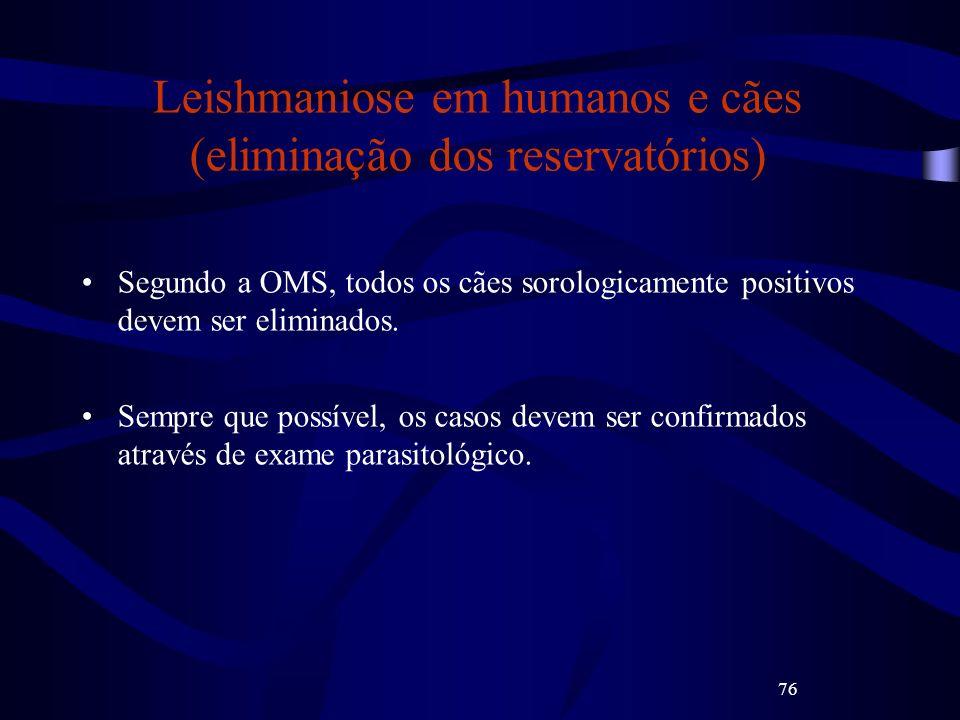 76 Leishmaniose em humanos e cães (eliminação dos reservatórios) Segundo a OMS, todos os cães sorologicamente positivos devem ser eliminados. Sempre q