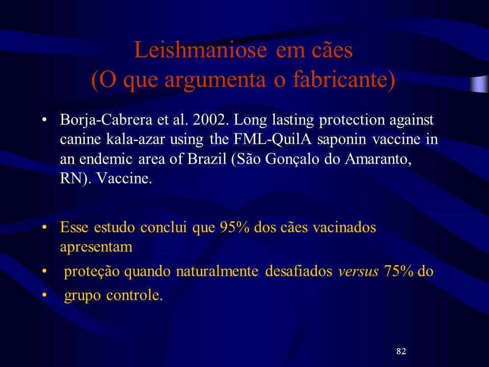 82 Leishmaniose em cães (O que argumenta o fabricante) Borja-Cabrera et al. 2002. Long lasting protection against canine kala-azar using the FML-QuilA