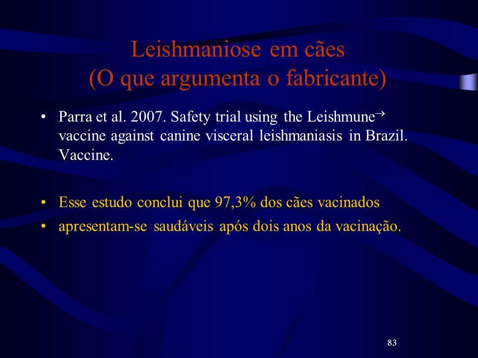 83 Leishmaniose em cães (O que argumenta o fabricante) Parra et al. 2007. Safety trial using the Leishmune vaccine against canine visceral leishmanias
