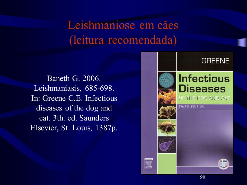90 Leishmaniose em cães (leitura recomendada) Baneth G. 2006. Leishmaniasis, 685-698. In: Greene C.E. Infectious diseases of the dog and cat. 3th. ed.