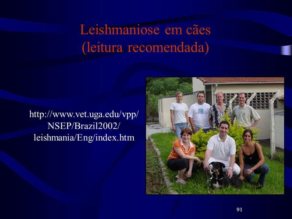 91 Leishmaniose em cães (leitura recomendada) http://www.vet.uga.edu/vpp/ NSEP/Brazil2002/ leishmania/Eng/index.htm
