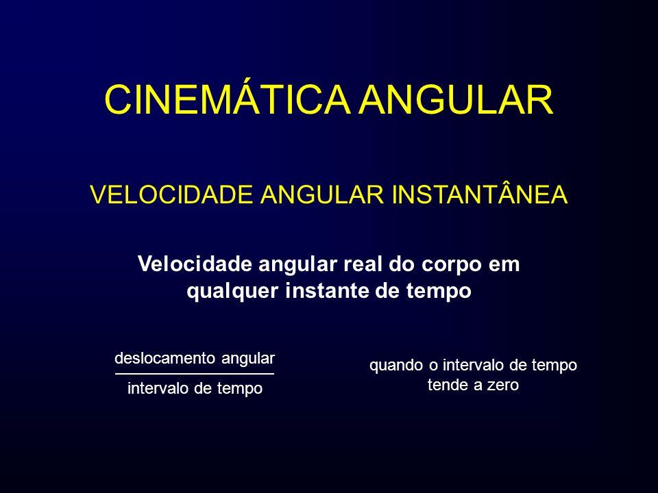 Velocidade angular real do corpo em qualquer instante de tempo deslocamento angular intervalo de tempo CINEMÁTICA ANGULAR quando o intervalo de tempo