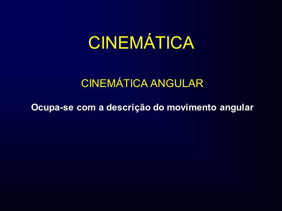 CINEMÁTICA Ocupa-se com a descrição do movimento angular CINEMÁTICA ANGULAR