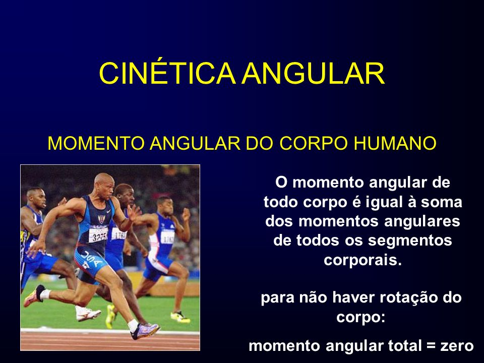 CINÉTICA ANGULAR MOMENTO ANGULAR DO CORPO HUMANO O momento angular de todo corpo é igual à soma dos momentos angulares de todos os segmentos corporais.