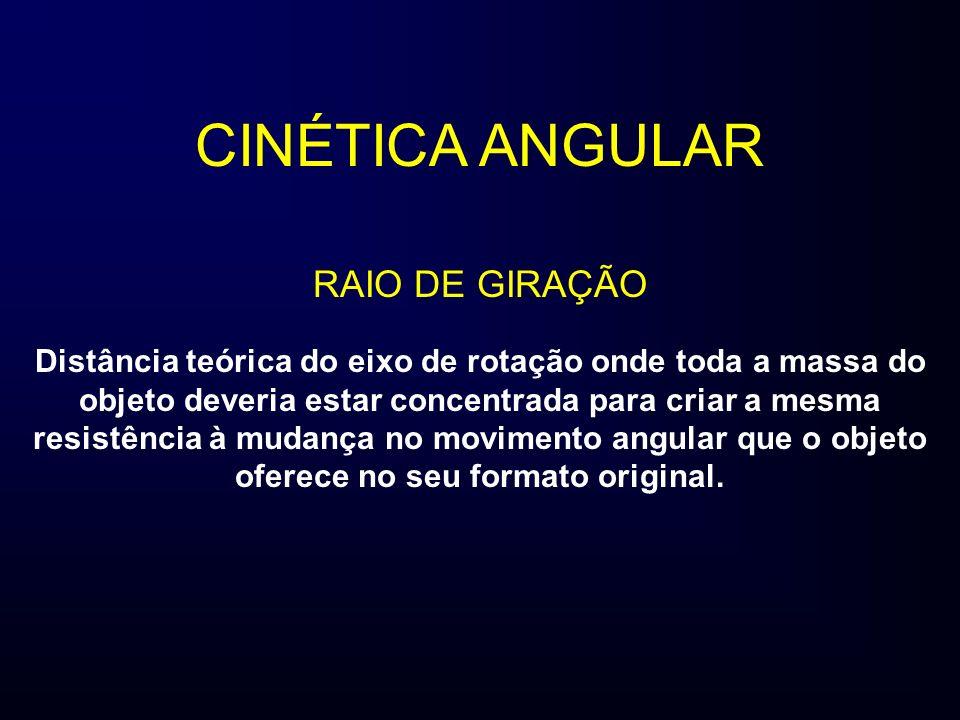 CINÉTICA ANGULAR RAIO DE GIRAÇÃO Distância teórica do eixo de rotação onde toda a massa do objeto deveria estar concentrada para criar a mesma resistência à mudança no movimento angular que o objeto oferece no seu formato original.