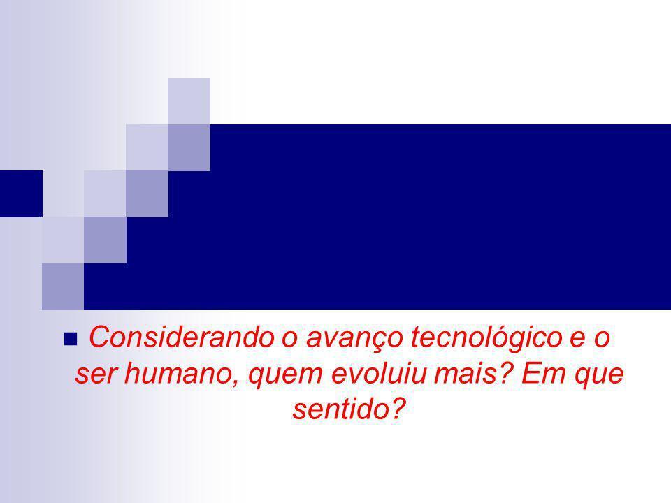 Considerando o avanço tecnológico e o ser humano, quem evoluiu mais? Em que sentido?