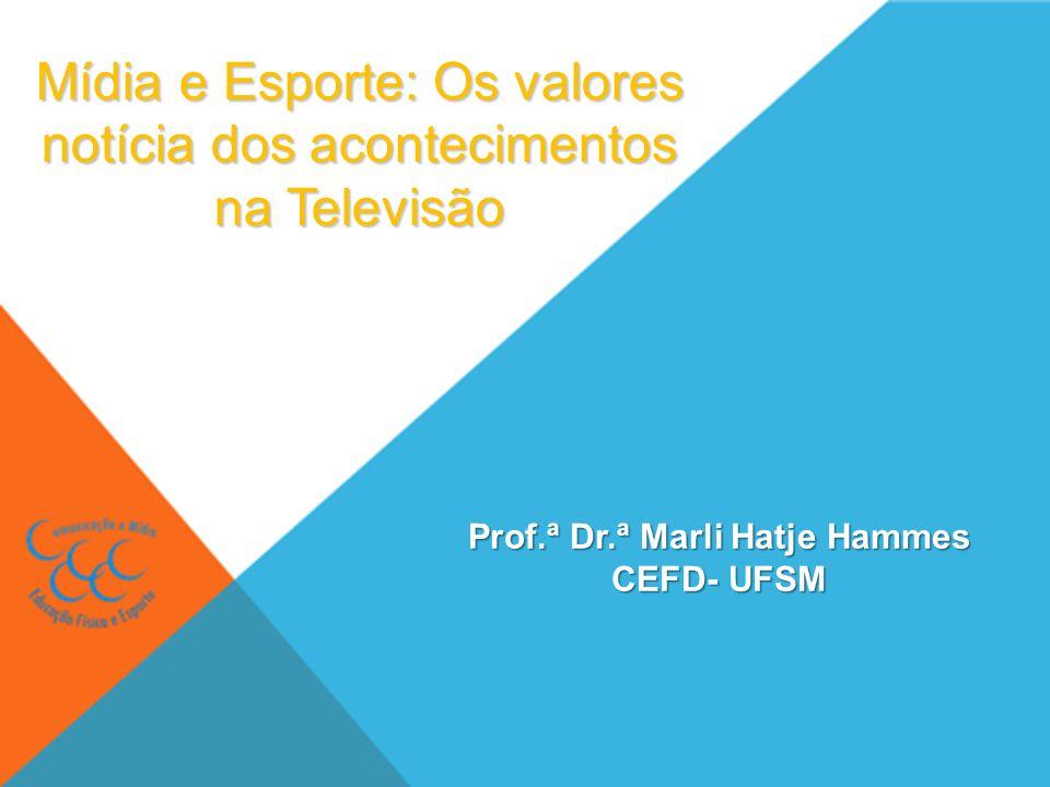 Mídia e Esporte: Os valores notícia dos acontecimentos na Televisão Prof.ª Dr.ª Marli Hatje Hammes CEFD- UFSM