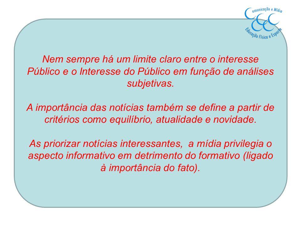 Nem sempre há um limite claro entre o interesse Público e o Interesse do Público em função de análises subjetivas. A importância das notícias também s