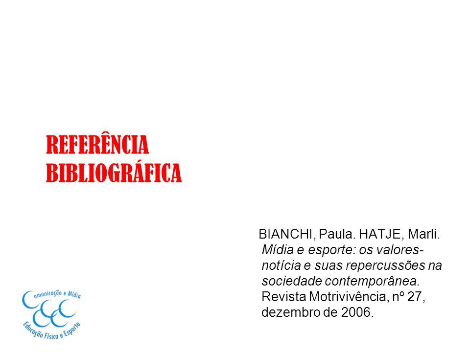 REFERÊNCIA BIBLIOGRÁFICA BIANCHI, Paula. HATJE, Marli. Mídia e esporte: os valores- notícia e suas repercussões na sociedade contemporânea. Revista Mo