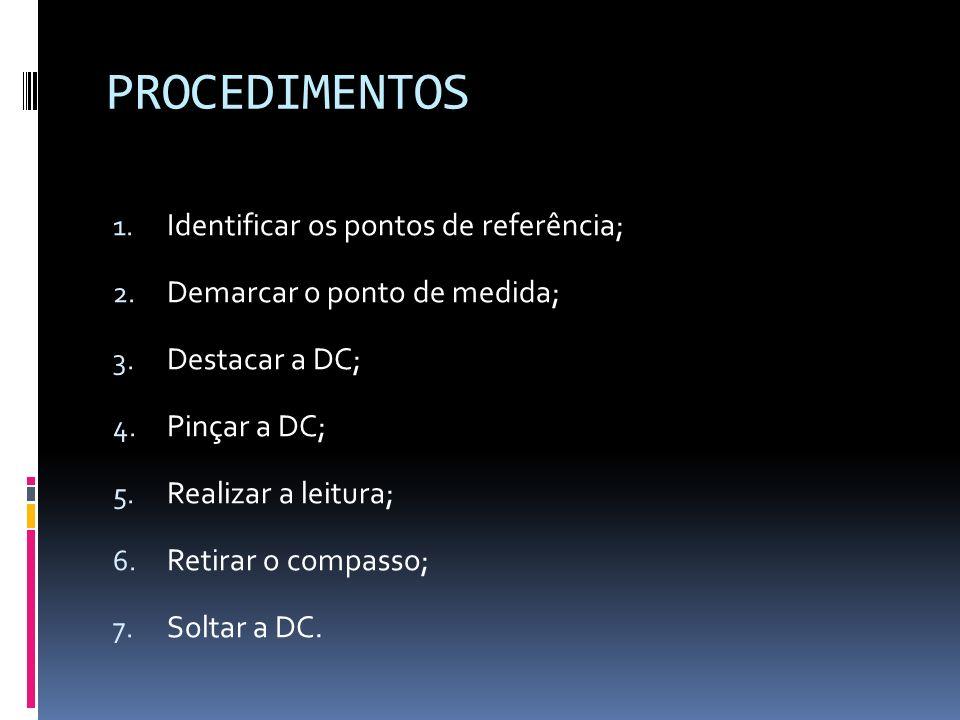 PROCEDIMENTOS 1. Identificar os pontos de referência; 2. Demarcar o ponto de medida; 3. Destacar a DC; 4. Pinçar a DC; 5. Realizar a leitura; 6. Retir