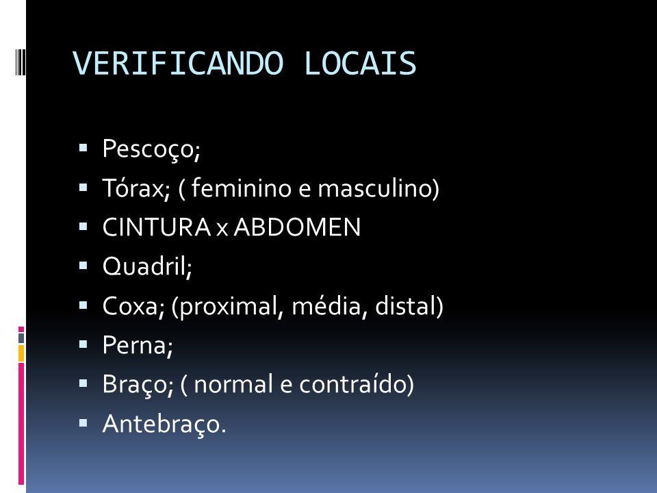 VERIFICANDO LOCAIS Pescoço; Tórax; ( feminino e masculino) CINTURA x ABDOMEN Quadril; Coxa; (proximal, média, distal) Perna; Braço; ( normal e contraí