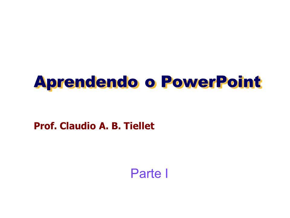 Aprendendo o PowerPoint Prof. Claudio A. B. Tiellet Parte I
