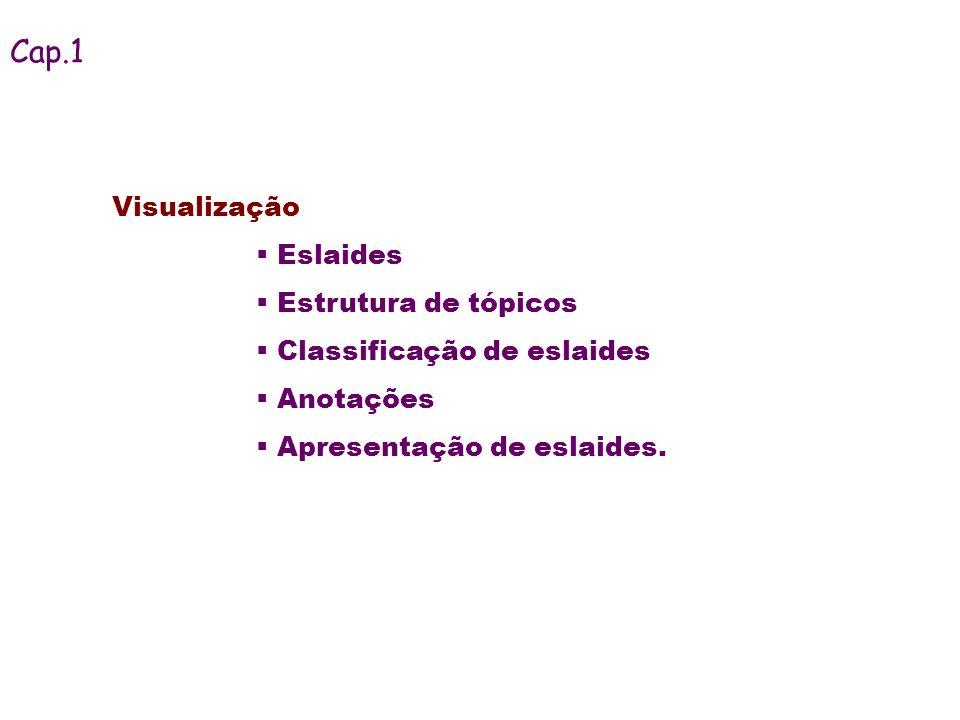 Visualização Eslaides Estrutura de tópicos Classificação de eslaides Anotações Apresentação de eslaides. Cap.1