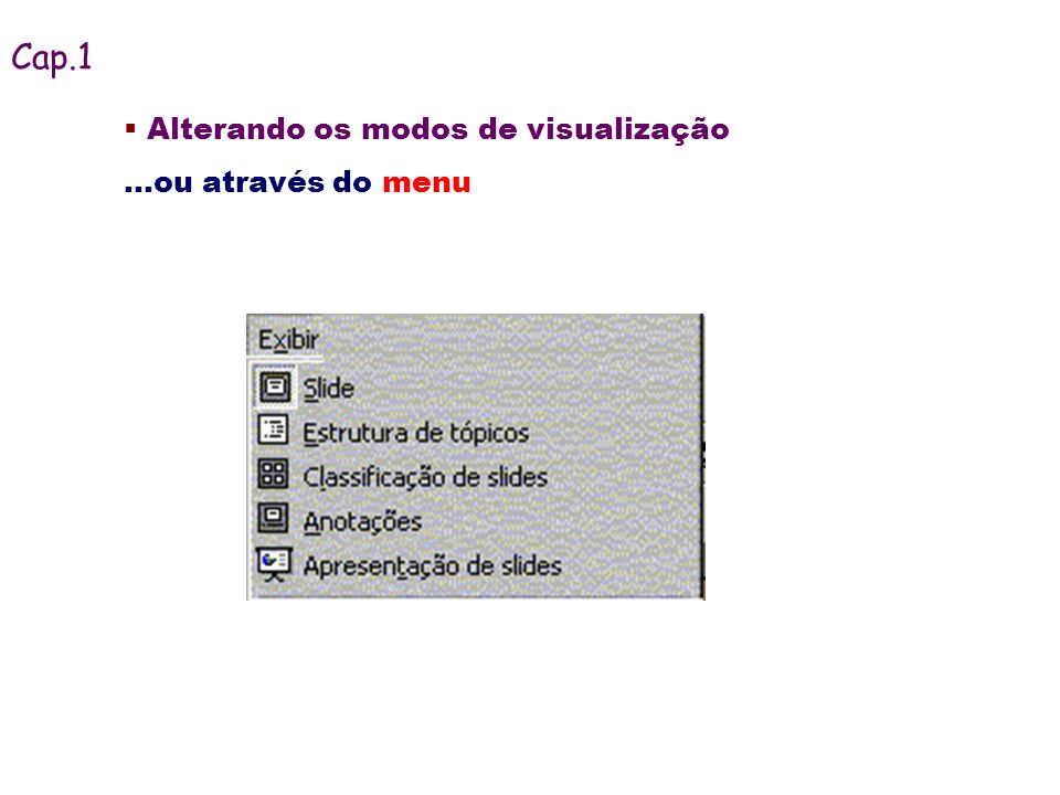 Alterando os modos de visualização...ou através do menu Cap.1
