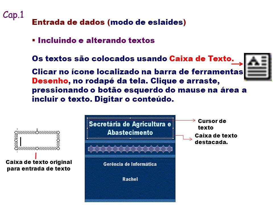 Entrada de dados (modo de eslaides) Incluindo e alterando textos Os textos são colocados usando Caixa de Texto. Cursor de texto Caixa de texto destaca