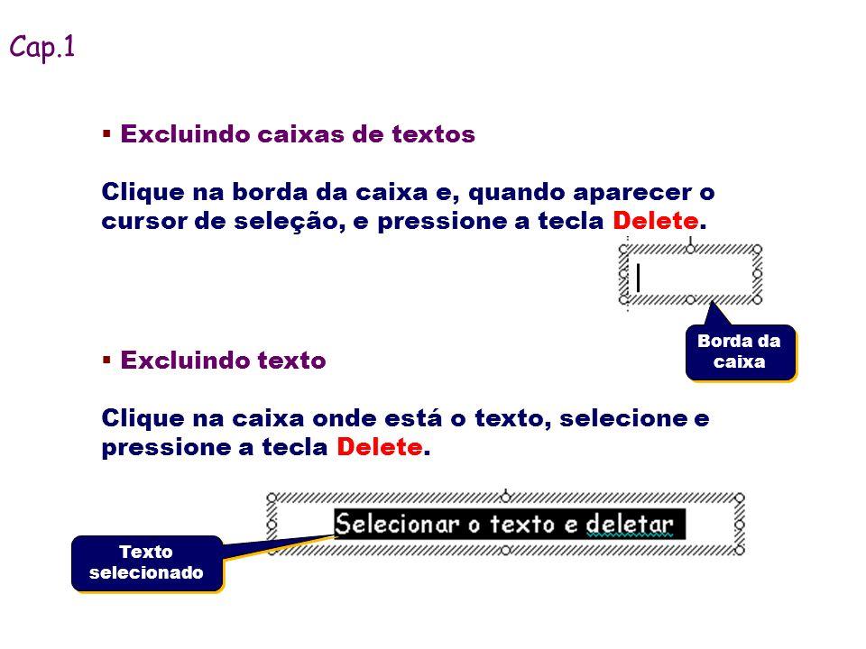 Excluindo caixas de textos Clique na borda da caixa e, quando aparecer o cursor de seleção, e pressione a tecla Delete. Excluindo texto Clique na caix