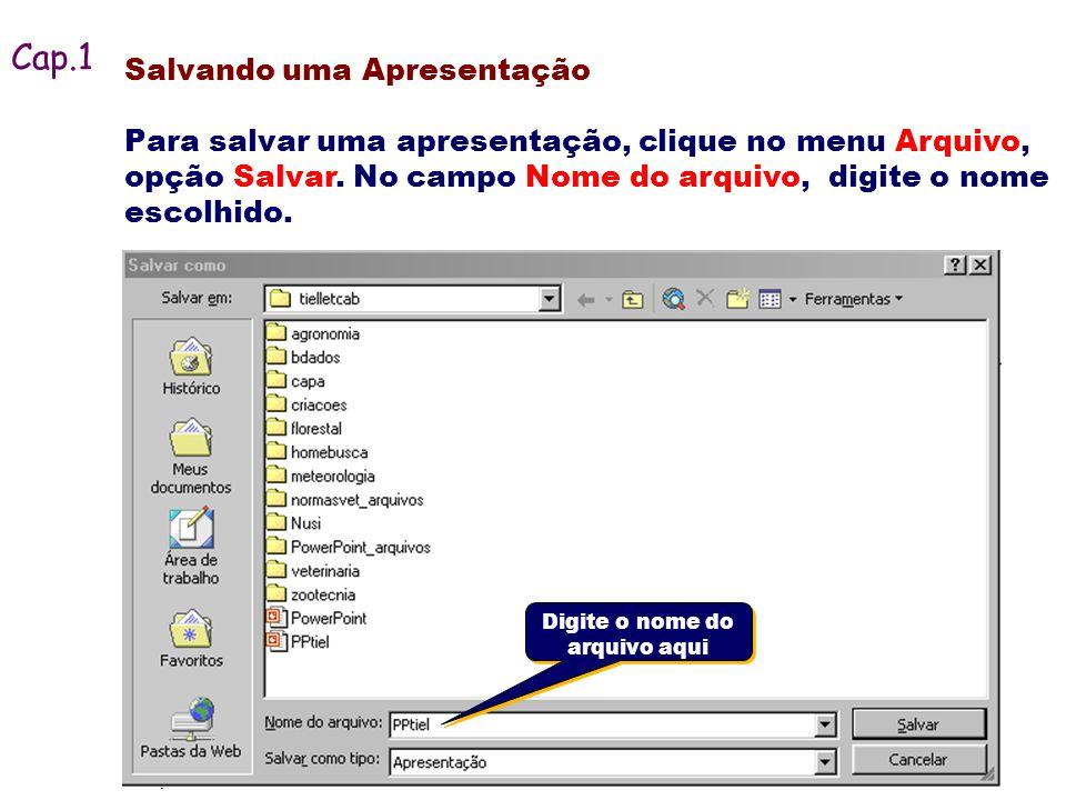 Salvando uma Apresentação Para salvar uma apresentação, clique no menu Arquivo, opção Salvar. No campo Nome do arquivo, digite o nome escolhido. Cap.1