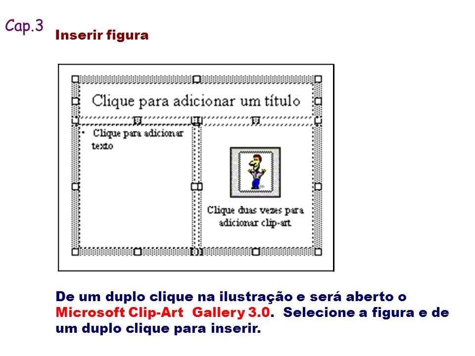 De um duplo clique na ilustração e será aberto o Microsoft Clip-Art Gallery 3.0. Selecione a figura e de um duplo clique para inserir. Cap.3 Inserir f