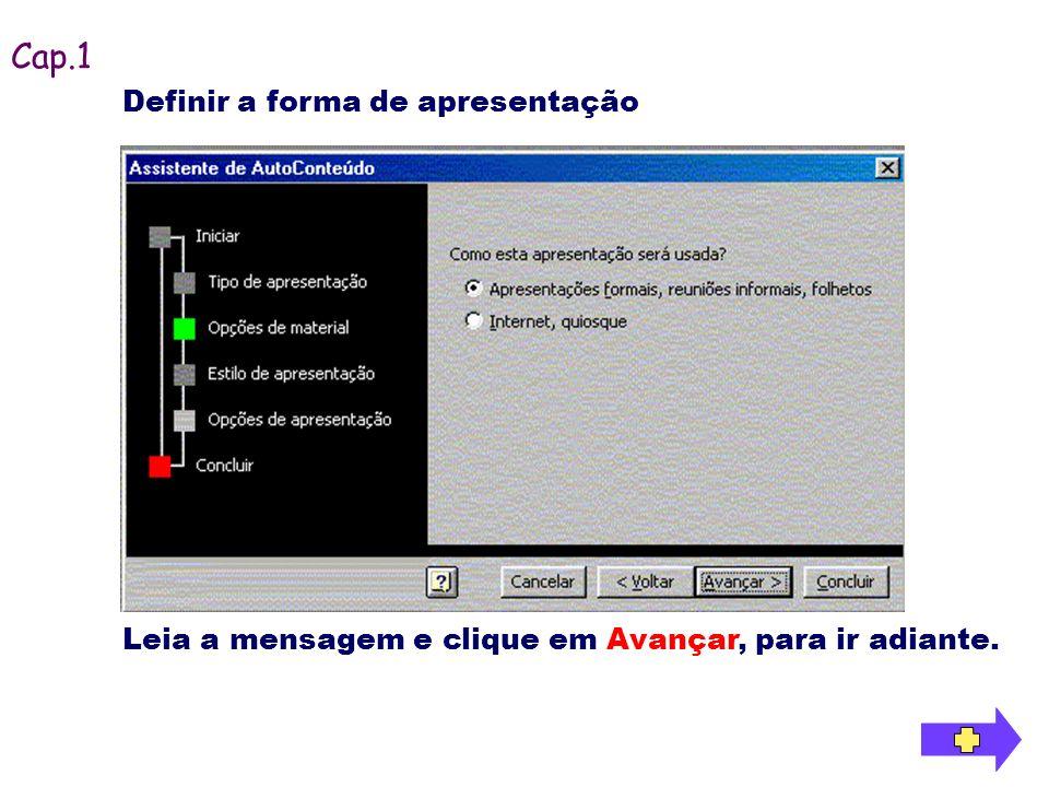 Definir a forma de apresentação Cap.1 Leia a mensagem e clique em Avançar, para ir adiante.