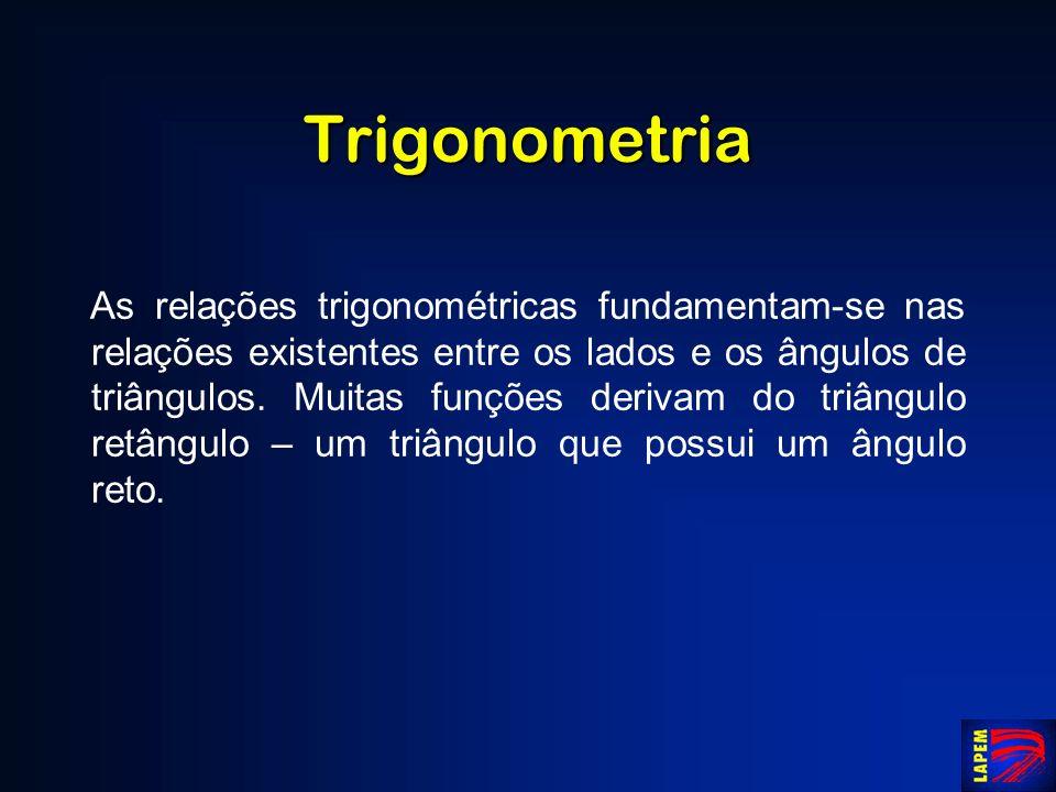 Trigonometria As relações trigonométricas fundamentam-se nas relações existentes entre os lados e os ângulos de triângulos. Muitas funções derivam do