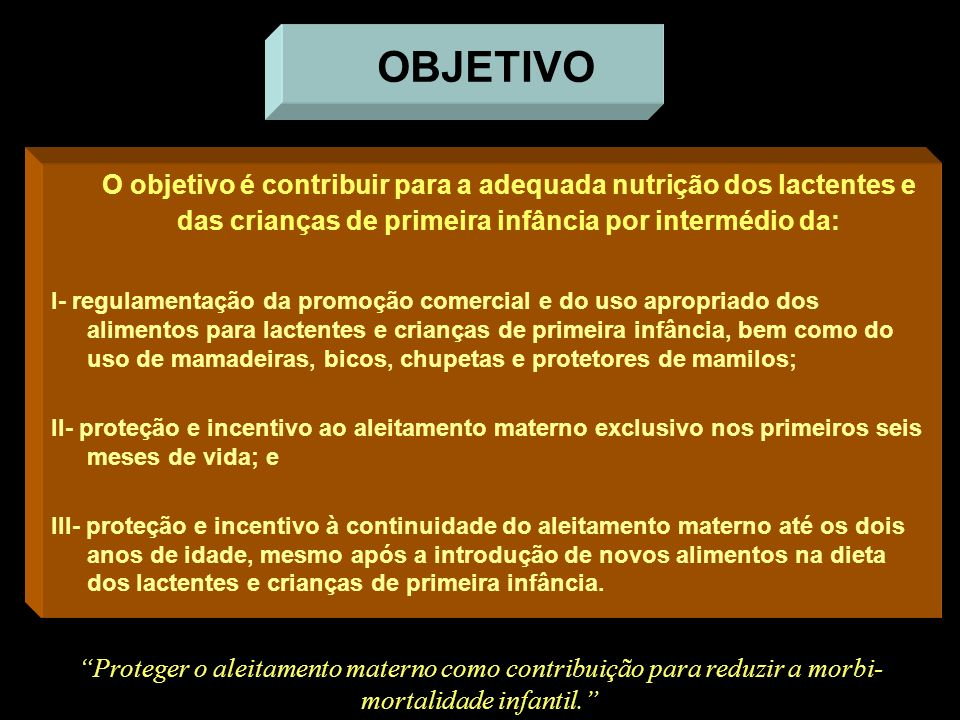 O objetivo é contribuir para a adequada nutrição dos lactentes e das crianças de primeira infância por intermédio da: I- regulamentação da promoção co