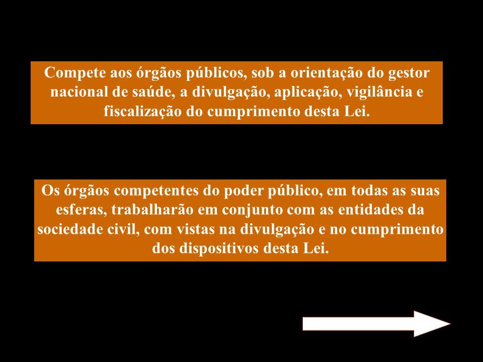 Compete aos órgãos públicos, sob a orientação do gestor nacional de saúde, a divulgação, aplicação, vigilância e fiscalização do cumprimento desta Lei