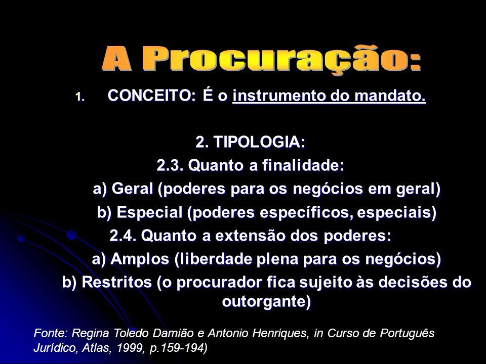 1. CONCEITO: É o instrumento do mandato. 2. TIPOLOGIA: 2.1. Quanto a natureza: a) Procuração Judicial (válida em juizo) e b) Procuração extrajudicial