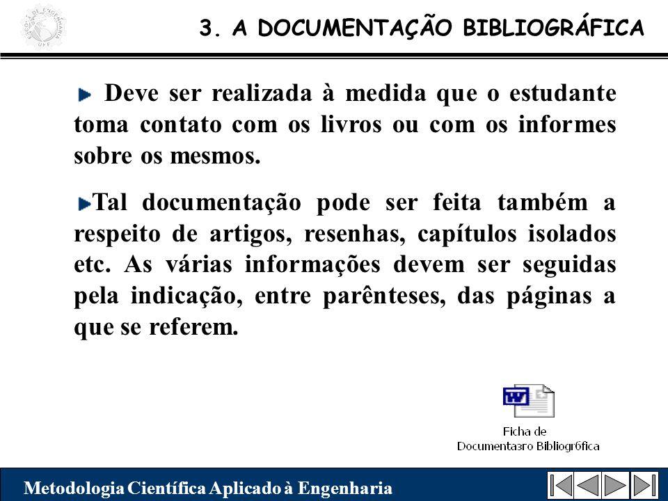 3. A DOCUMENTAÇÃO BIBLIOGRÁFICA Metodologia Científica Aplicado à Engenharia Deve ser realizada à medida que o estudante toma contato com os livros ou