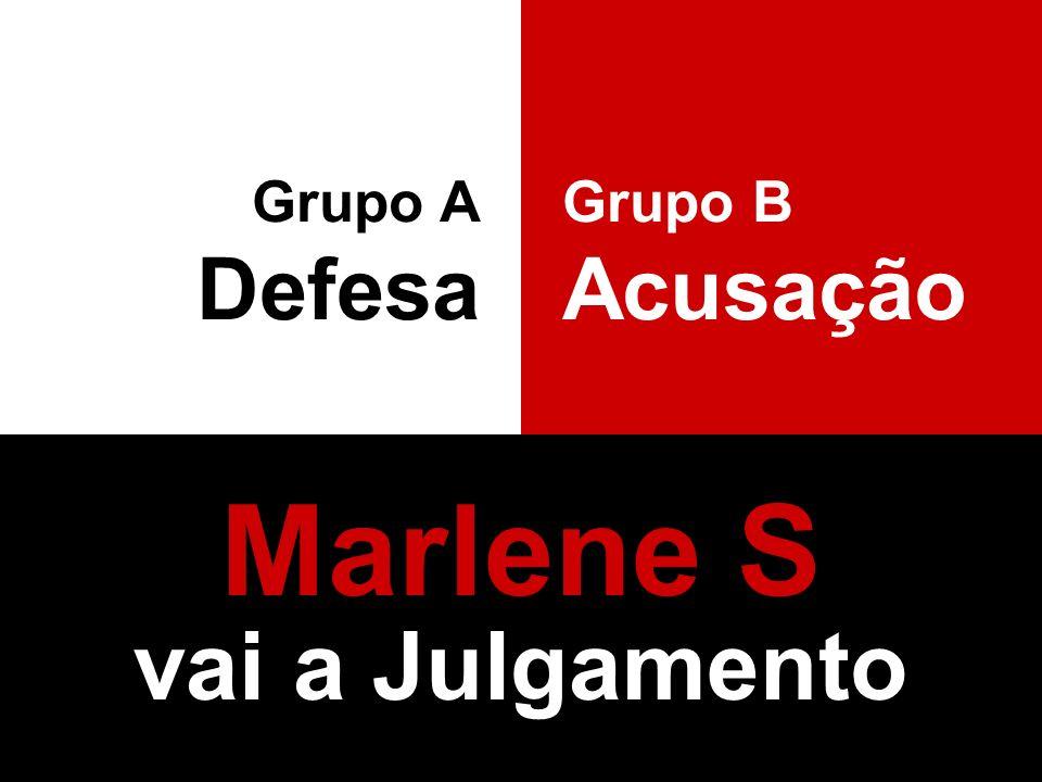 Marlene S vai a Julgamento Grupo A Defesa Grupo B Acusação