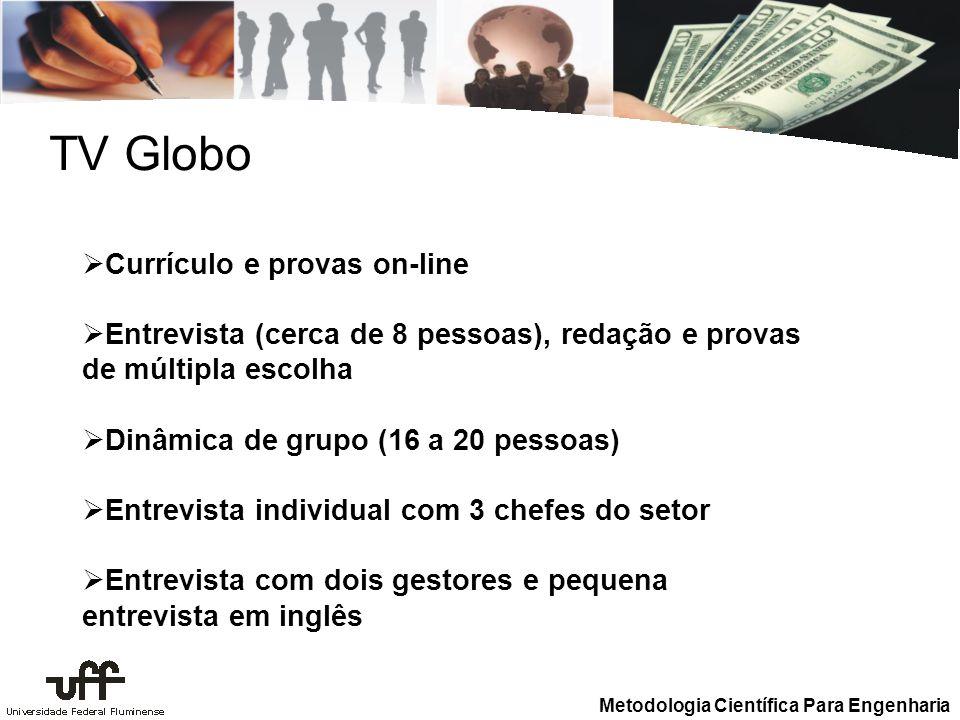 Metodologia Científica Para Engenharia TV Globo Currículo e provas on-line Entrevista (cerca de 8 pessoas), redação e provas de múltipla escolha Dinâm