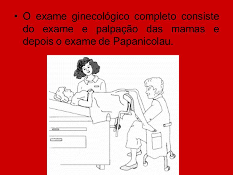 O exame ginecológico completo consiste do exame e palpação das mamas e depois o exame de Papanicolau.