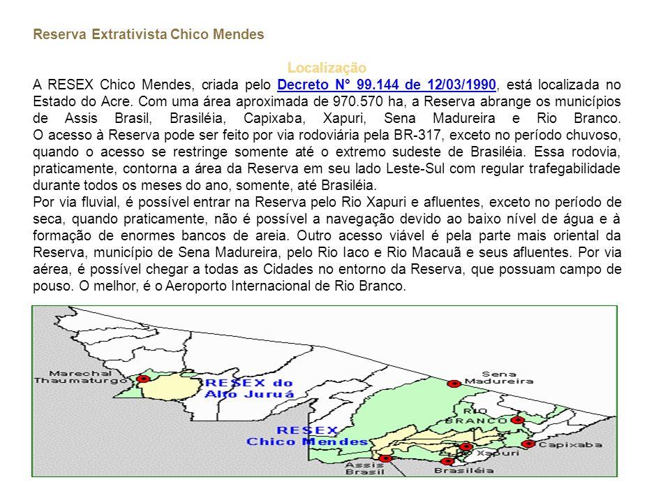 Reserva Extrativista Chico Mendes Localização A RESEX Chico Mendes, criada pelo Decreto N° 99.144 de 12/03/1990, está localizada no Estado do Acre. Co