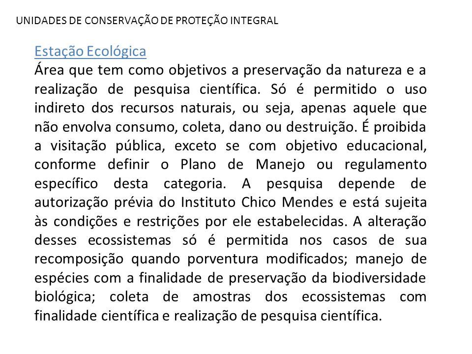 UNIDADES DE CONSERVAÇÃO DE PROTEÇÃO INTEGRAL Estação Ecológica Área que tem como objetivos a preservação da natureza e a realização de pesquisa cientí