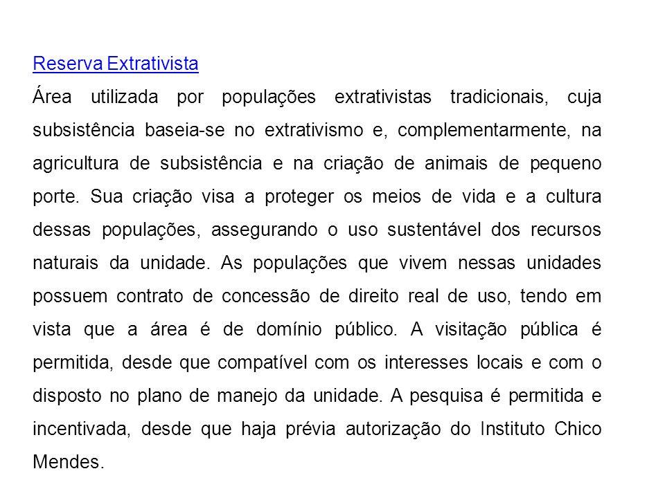 Reserva Extrativista Área utilizada por populações extrativistas tradicionais, cuja subsistência baseia-se no extrativismo e, complementarmente, na ag