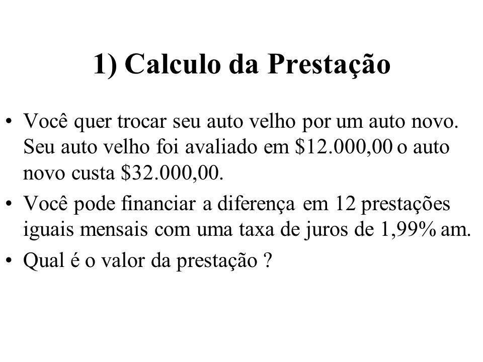1) Calculo da Prestação Você quer trocar seu auto velho por um auto novo. Seu auto velho foi avaliado em $12.000,00 o auto novo custa $32.000,00. Você