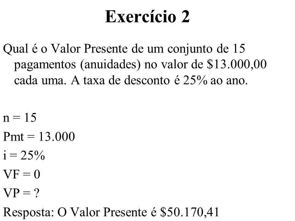Exercício 2 Qual é o Valor Presente de um conjunto de 15 pagamentos (anuidades) no valor de $13.000,00 cada uma. A taxa de desconto é 25% ao ano. n =
