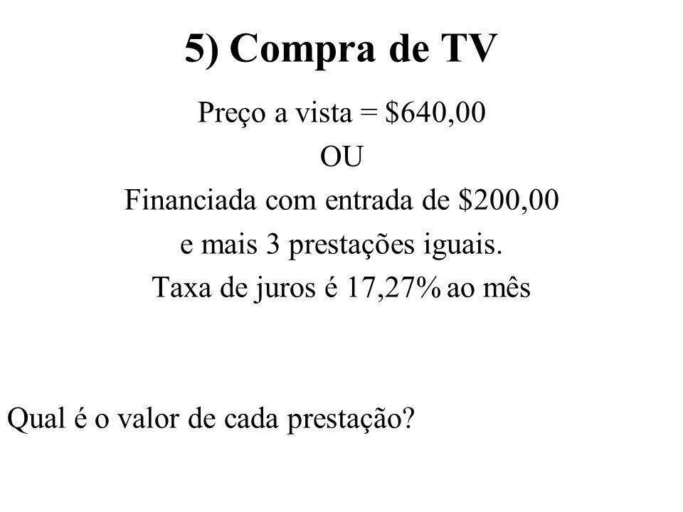 5) Compra de TV Preço a vista = $640,00 OU Financiada com entrada de $200,00 e mais 3 prestações iguais. Taxa de juros é 17,27% ao mês Qual é o valor