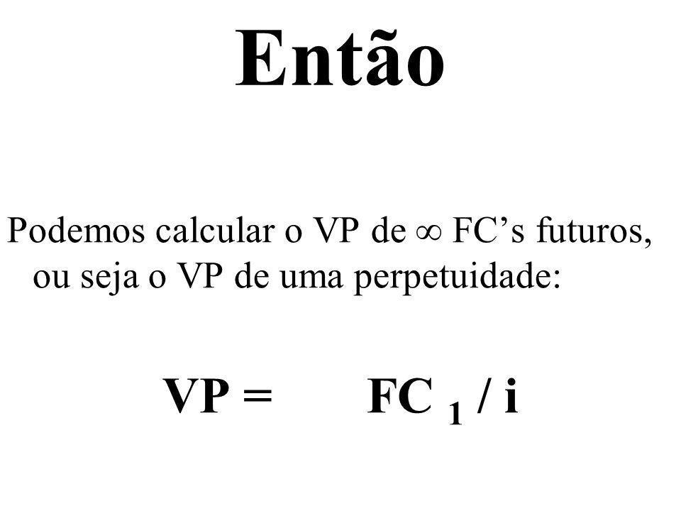 Então Podemos calcular o VP de FCs futuros, ou seja o VP de uma perpetuidade: VP = FC 1 / i