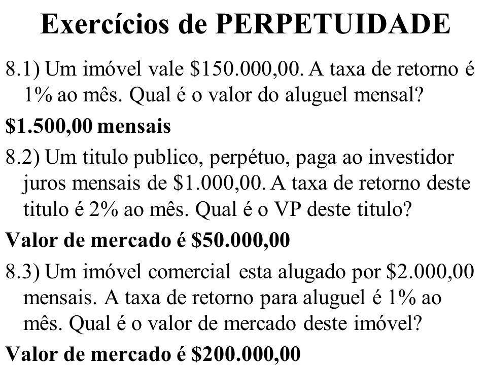 Exercícios de PERPETUIDADE 8.1) Um imóvel vale $150.000,00. A taxa de retorno é 1% ao mês. Qual é o valor do aluguel mensal? $1.500,00 mensais 8.2) Um