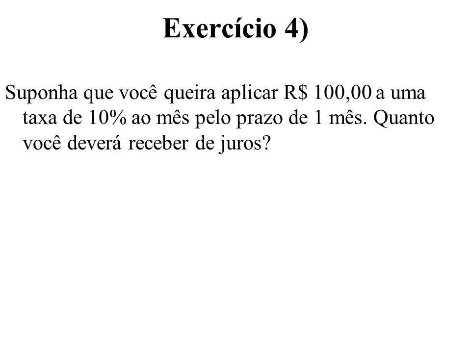 Exercício 4) Suponha que você queira aplicar R$ 100,00 a uma taxa de 10% ao mês pelo prazo de 1 mês. Quanto você deverá receber de juros?